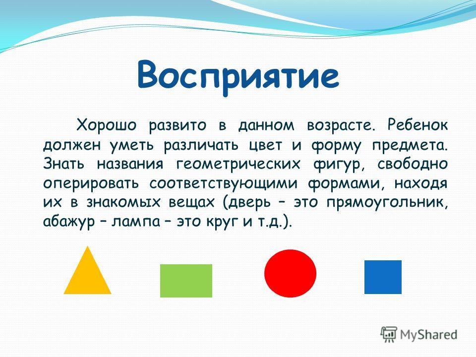 Восприятие Хорошо развито в данном возрасте. Ребенок должен уметь различать цвет и форму предмета. Знать названия геометрических фигур, свободно оперировать соответствующими формами, находя их в знакомых вещах (дверь – это прямоугольник, абажур – лам