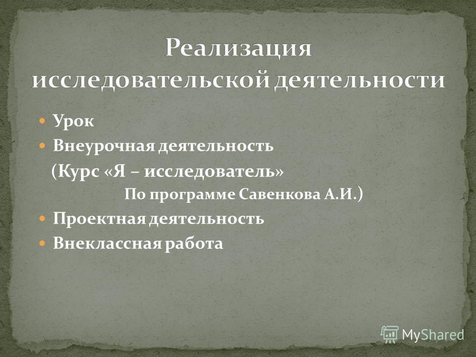 Урок Внеурочная деятельность ( Курс «Я – исследователь» По программе Савенкова А.И. ) Проектная деятельность Внеклассная работа