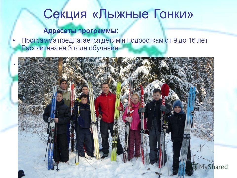 Адресаты программы: Программа предлагается детям и подросткам от 9 до 16 лет Рассчитана на 3 года обучения. Секция «Лыжные Гонки»