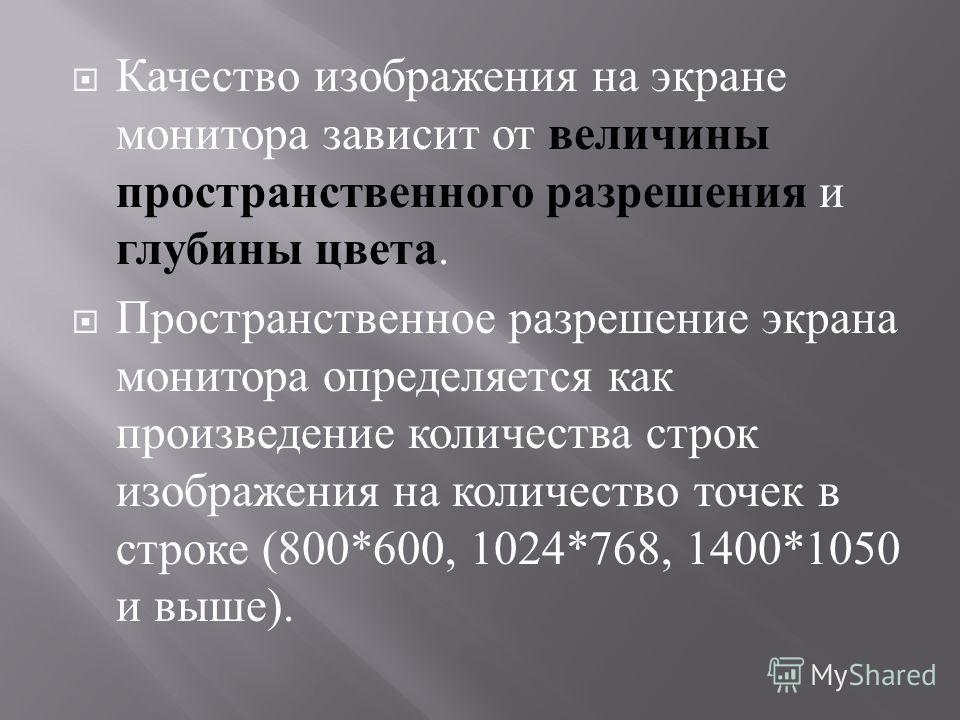 Качество изображения на экране монитора зависит от величины пространственного разрешения и глубины цвета. Пространственное разрешение экрана монитора определяется как произведение количества строк изображения на количество точек в строке (800*600, 10