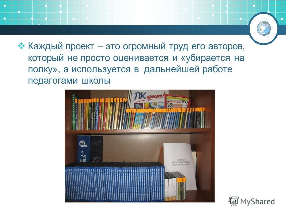 Каждый проект – это огромный труд его авторов, который не просто оценивается и «убирается на полку», а используется в дальнейшей работе педагогами школы