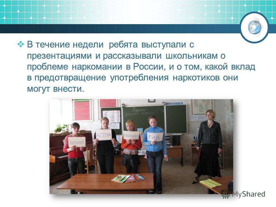 В течение недели ребята выступали с презентациями и рассказывали школьникам о проблеме наркомании в России, и о том, какой вклад в предотвращение употребления наркотиков они могут внести.