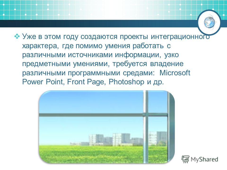 Уже в этом году создаются проекты интеграционного характера, где помимо умения работать с различными источниками информации, узко предметными умениями, требуется владение различными программными средами: Microsoft Power Point, Front Page, Photoshop и