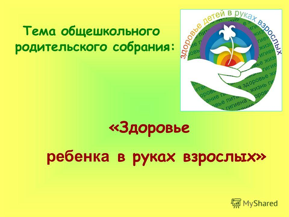 Тема общешкольного родительского собрания: «Здоровье ребенка в руках взрослых»