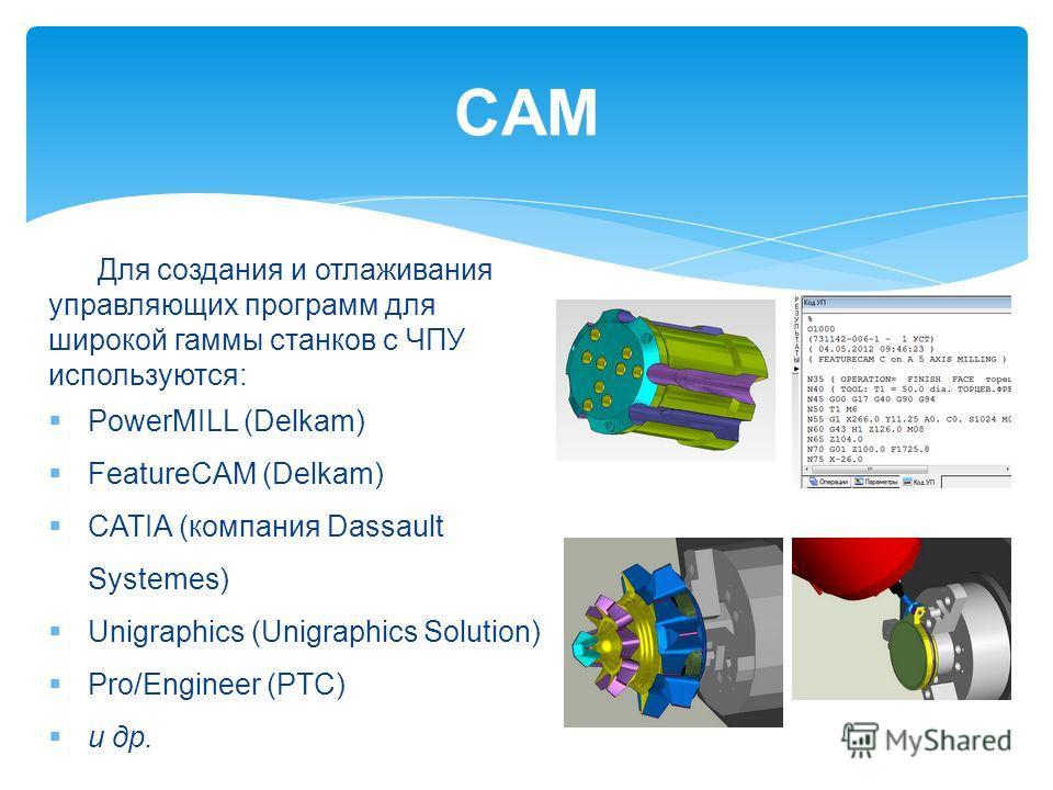 CAM Для создания и отлаживания управляющих программ для широкой гаммы станков с ЧПУ используются: PowerMILL (Delkam) FeatureCAM (Delkam) CATIA (компания Dassault Systemes) Unigraphics (Unigraphics Solution) Pro/Engineer (PTC) и др.