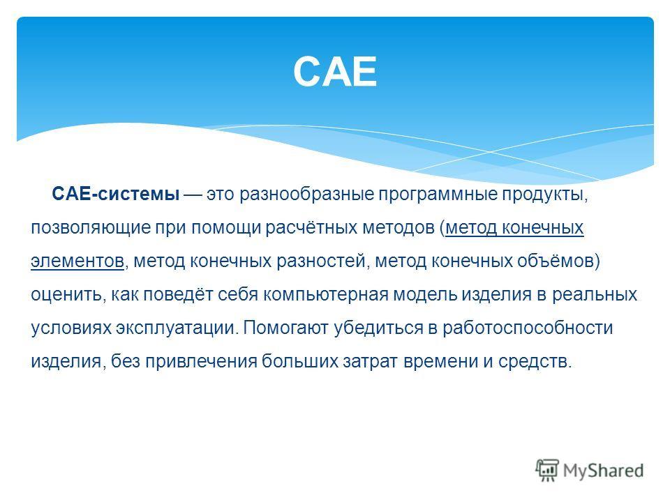 CAE CAE-системы это разнообразные программные продукты, позволяющие при помощи расчётных методов (метод конечных элементов, метод конечных разностей, метод конечных объёмов) оценить, как поведёт себя компьютерная модель изделия в реальных условиях эк