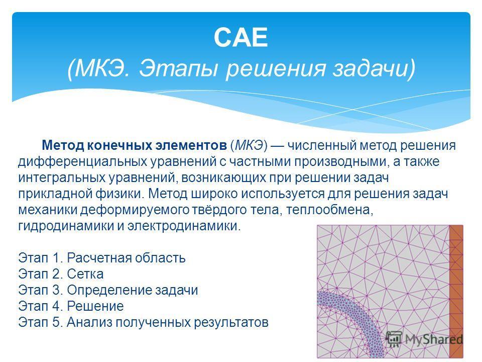 CAE (МКЭ. Этапы решения задачи) Метод конечных элементов (МКЭ) численный метод решения дифференциальных уравнений с частными производными, а также интегральных уравнений, возникающих при решении задач прикладной физики. Метод широко используется для