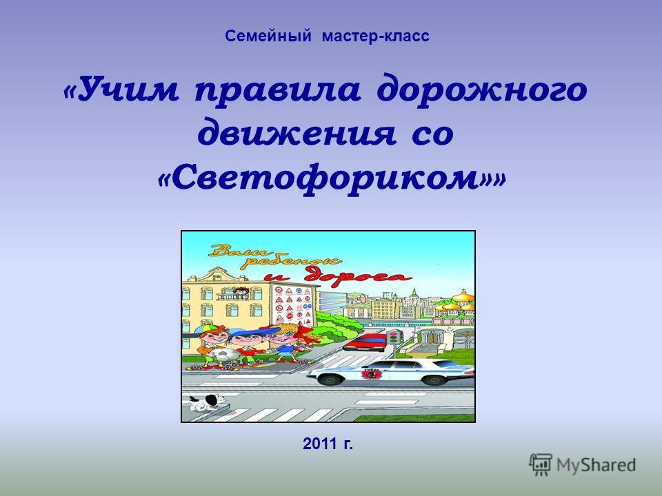 Семейный мастер-класс «Учим правила дорожного движения со «Светофориком»» 2011 г.