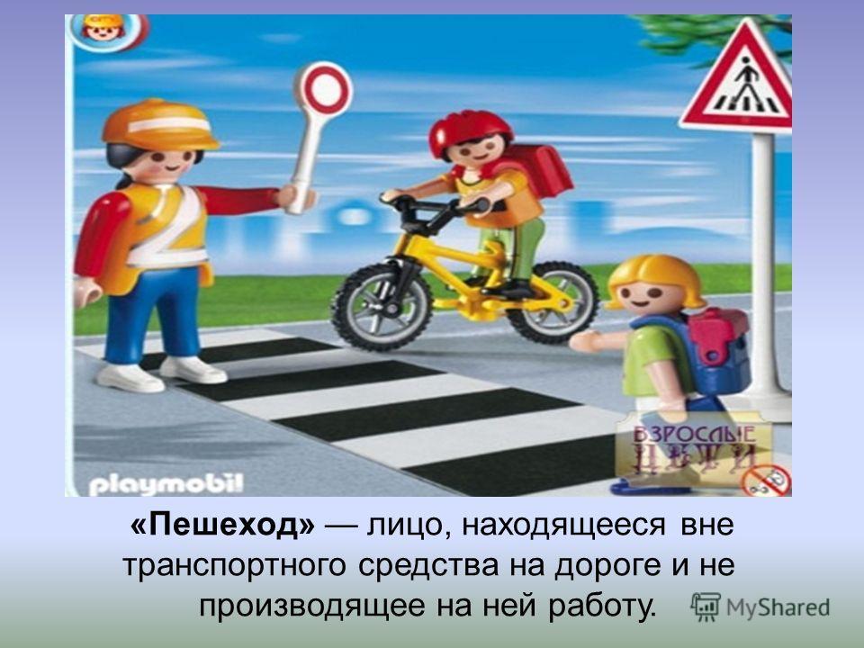 «Пешеход» лицо, находящееся вне транспортного средства на дороге и не производящее на ней работу.