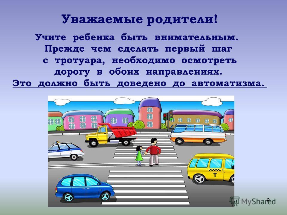 9 Уважаемые родители! Учите ребенка быть внимательным. Прежде чем сделать первый шаг с тротуара, необходимо осмотреть дорогу в обоих направлениях. Это должно быть доведено до автоматизма.
