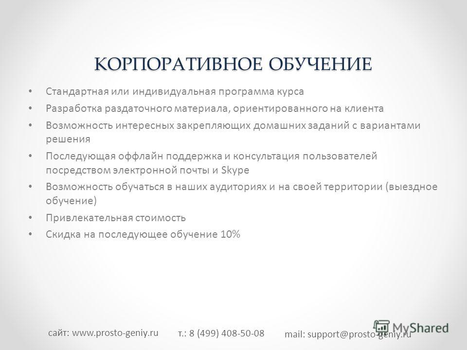 т.: 8 (499) 408-50-08 mail: support@prosto-geniy.ru сайт: www.prosto-geniy.ru КОРПОРАТИВНОЕ ОБУЧЕНИЕ Стандартная или индивидуальная программа курса Разработка раздаточного материала, ориентированного на клиента Возможность интересных закрепляющих дом