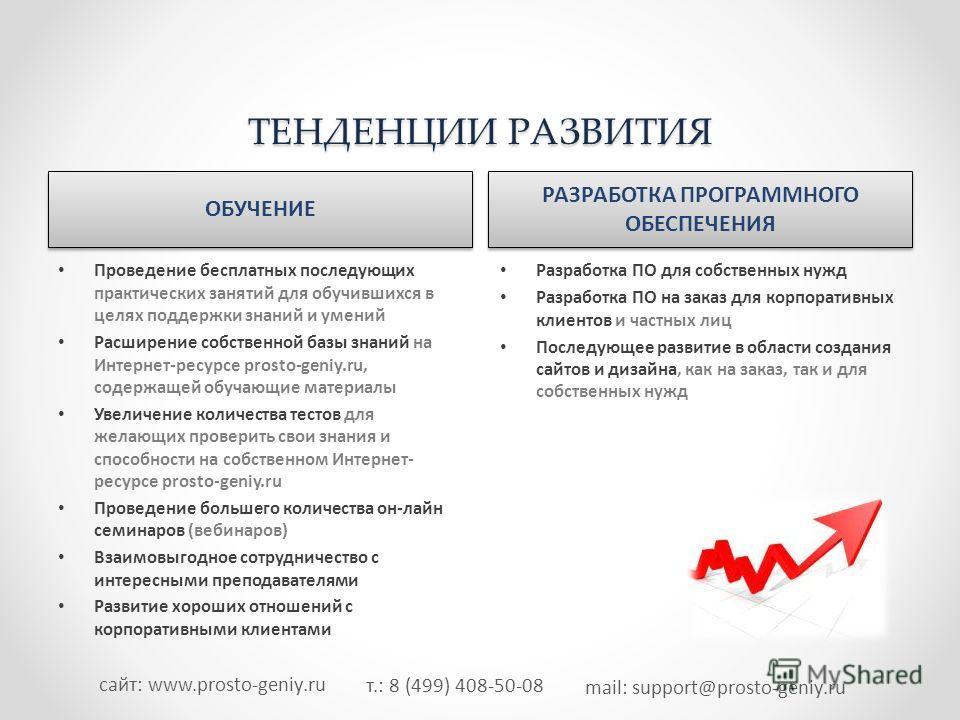 т.: 8 (499) 408-50-08 mail: support@prosto-geniy.ru сайт: www.prosto-geniy.ru ТЕНДЕНЦИИ РАЗВИТИЯ ОБУЧЕНИЕ РАЗРАБОТКА ПРОГРАММНОГО ОБЕСПЕЧЕНИЯ Проведение бесплатных последующих практических занятий для обучившихся в целях поддержки знаний и умений Рас