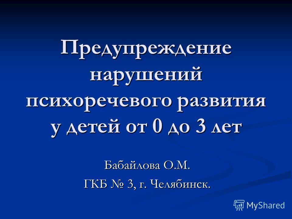 Предупреждение нарушений психоречевого развития у детей от 0 до 3 лет Бабайлова О.М. ГКБ 3, г. Челябинск.