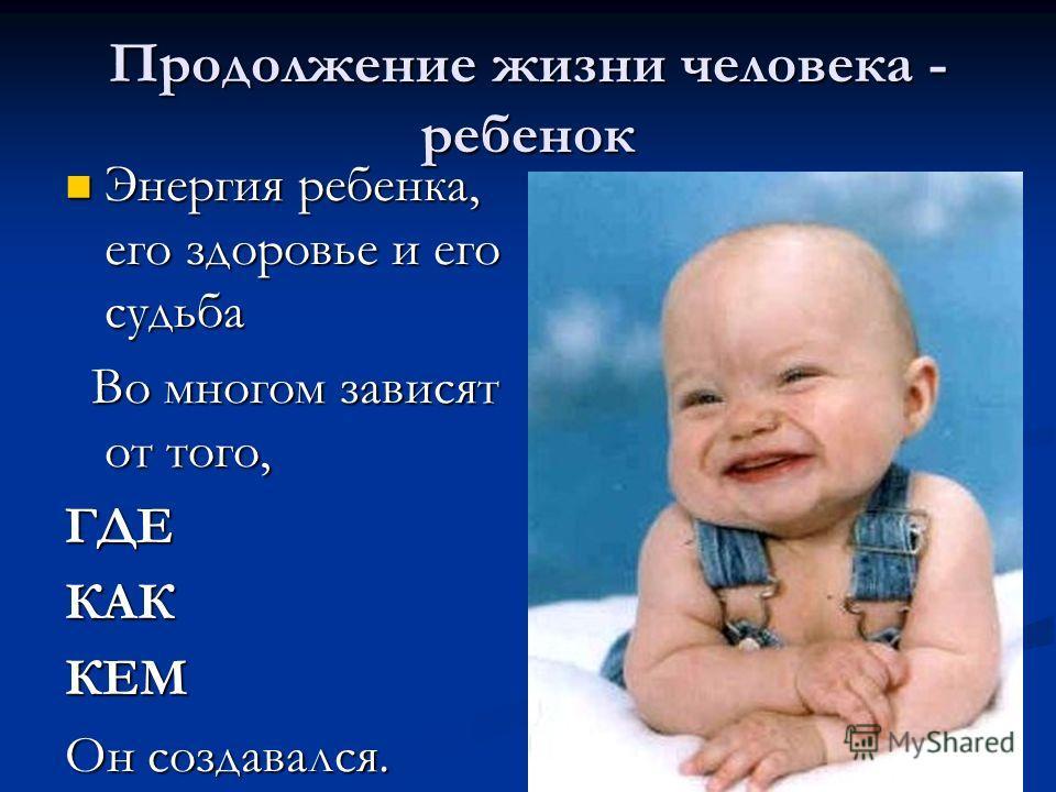Продолжение жизни человека - ребенок Энергия ребенка, его здоровье и его судьба Энергия ребенка, его здоровье и его судьба Во многом зависят от того, Во многом зависят от того,ГДЕКАККЕМ Он создавался.