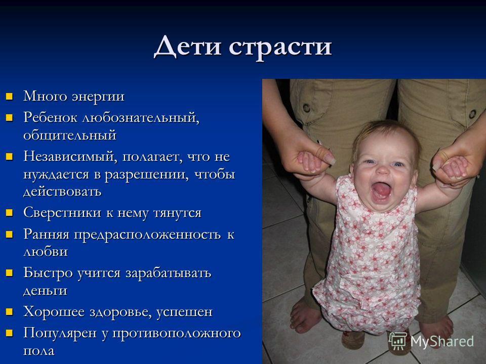 Дети страсти Много энергии Много энергии Ребенок любознательный, общительный Ребенок любознательный, общительный Независимый, полагает, что не нуждается в разрешении, чтобы действовать Независимый, полагает, что не нуждается в разрешении, чтобы дейст