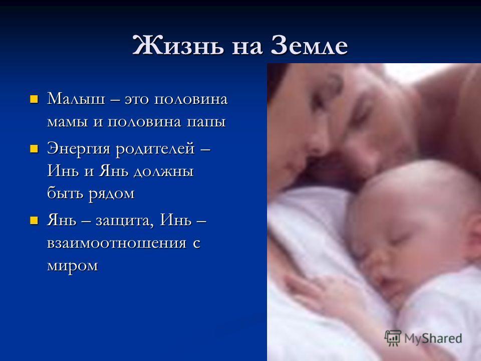 Жизнь на Земле Малыш – это половина мамы и половина папы Малыш – это половина мамы и половина папы Энергия родителей – Инь и Янь должны быть рядом Энергия родителей – Инь и Янь должны быть рядом Янь – защита, Инь – взаимоотношения с миром Янь – защит