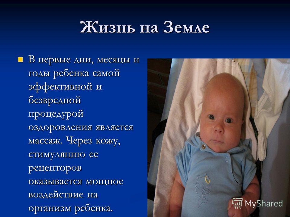 Жизнь на Земле В первые дни, месяцы и годы ребенка самой эффективной и безвредной процедурой оздоровления является массаж. Через кожу, стимуляцию ее рецепторов оказывается мощное воздействие на организм ребенка. В первые дни, месяцы и годы ребенка са