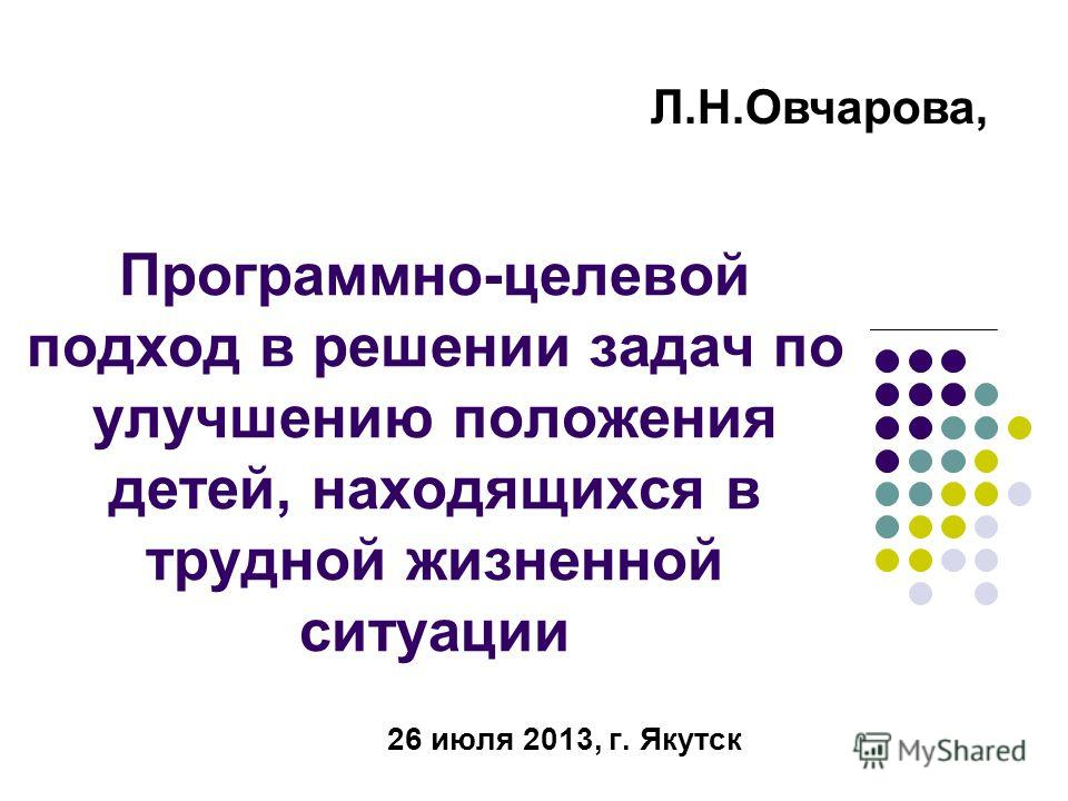 Программно-целевой подход в решении задач по улучшению положения детей, находящихся в трудной жизненной ситуации 26 июля 2013, г. Якутск Л.Н.Овчарова,