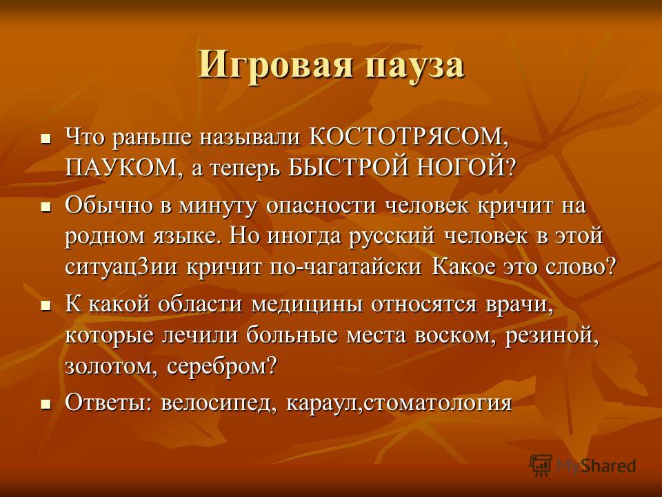 Игровая пауза Что раньше называли КОСТОТРЯСОМ, ПАУКОМ, а теперь БЫСТРОЙ НОГОЙ? Что раньше называли КОСТОТРЯСОМ, ПАУКОМ, а теперь БЫСТРОЙ НОГОЙ? Обычно в минуту опасности человек кричит на родном языке. Но иногда русский человек в этой ситуац3ии кричи