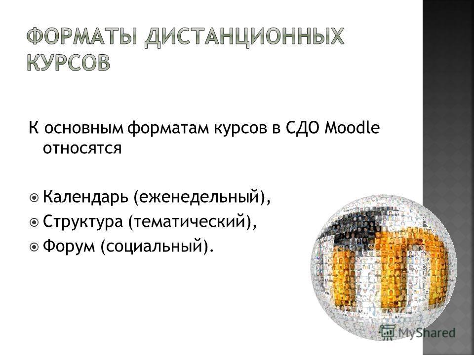 К основным форматам курсов в СДО Moodle относятся Календарь (еженедельный), Структура (тематический), Форум (социальный).