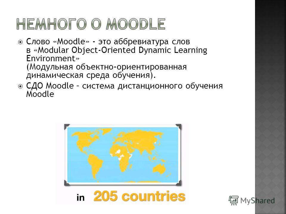 Слово «Moodle» - это аббревиатура слов в «Modular Object-Oriented Dynamic Learning Environment» (Модульная объектно-ориентированная динамическая среда обучения). СДО Moodle – система дистанционного обучения Moodle