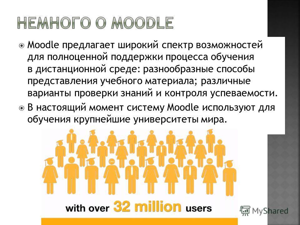 Moodle предлагает широкий спектр возможностей для полноценной поддержки процесса обучения в дистанционной среде: разнообразные способы представления учебного материала; различные варианты проверки знаний и контроля успеваемости. В настоящий момент си
