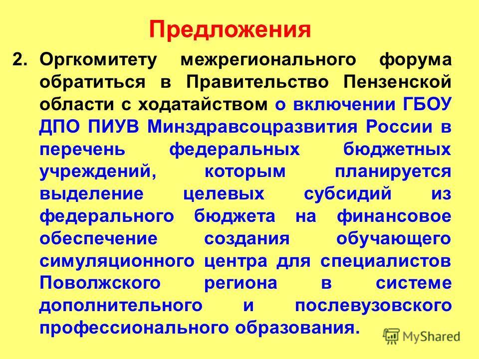 Предложения 2.Оргкомитету межрегионального форума обратиться в Правительство Пензенской области с ходатайством о включении ГБОУ ДПО ПИУВ Минздравсоцразвития России в перечень федеральных бюджетных учреждений, которым планируется выделение целевых суб