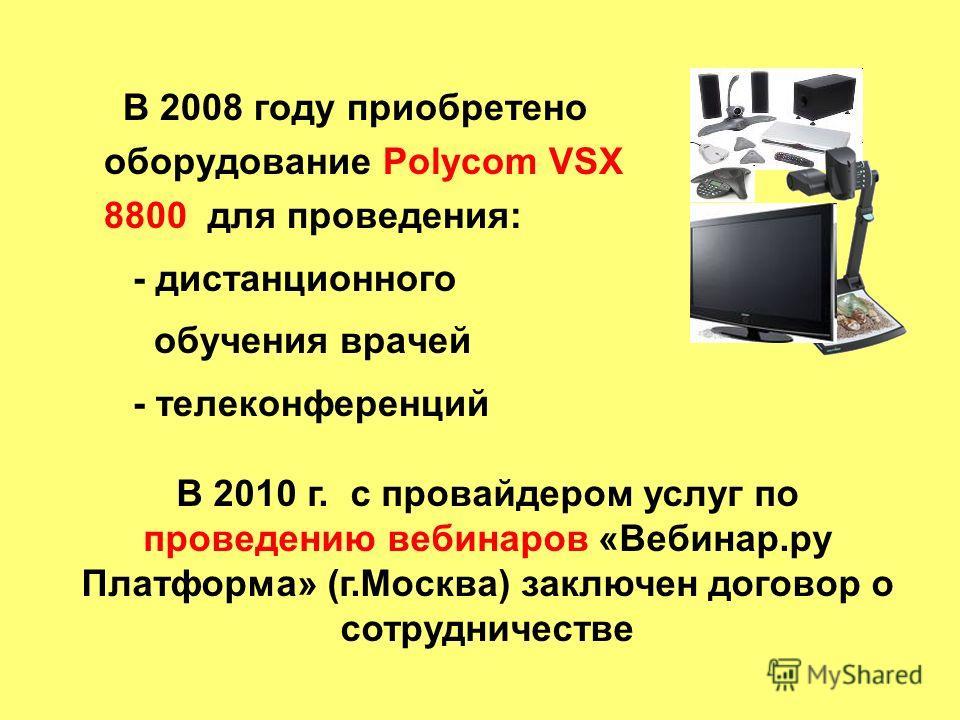В 2008 году приобретено оборудование Polycom VSX 8800 для проведения: - дистанционного обучения врачей - телеконференций В 2010 г. с провайдером услуг по проведению вебинаров «Вебинар.ру Платформа» (г.Москва) заключен договор о сотрудничестве