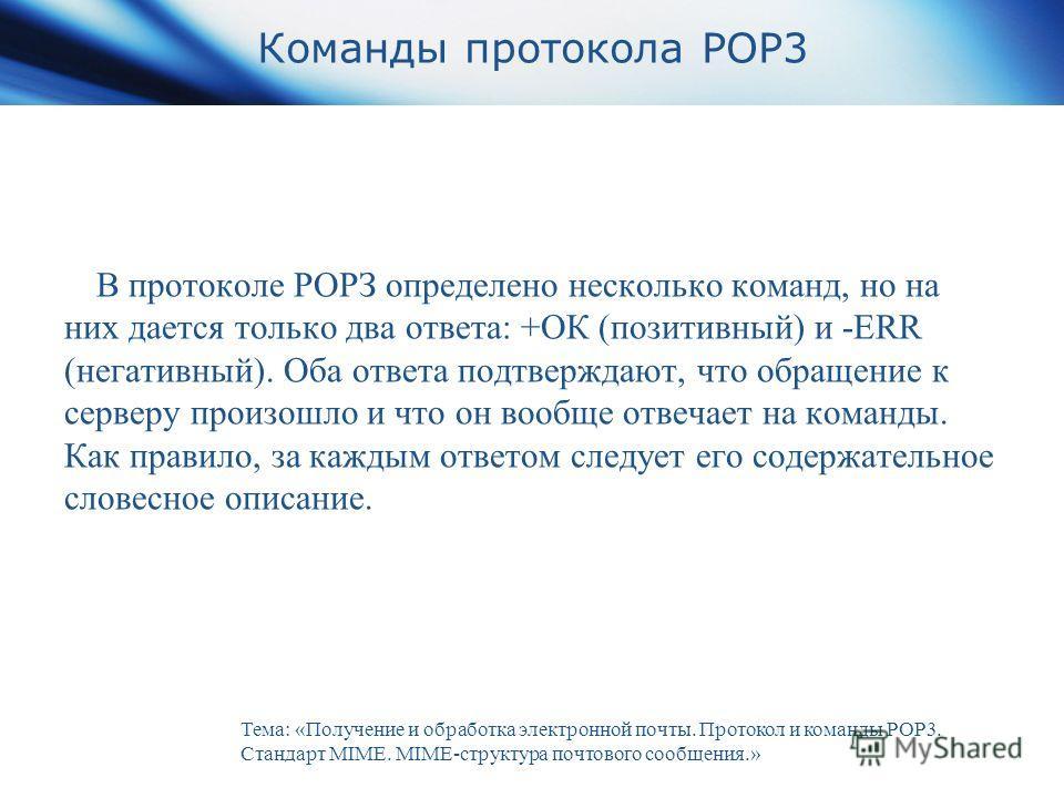 Команды протокола POP3 В протоколе РОРЗ определено несколько команд, но на них дается только два ответа: +ОК (позитивный) и -ERR (негативный). Оба ответа подтверждают, что обращение к серверу произошло и что он вообще отвечает на команды. Как правило