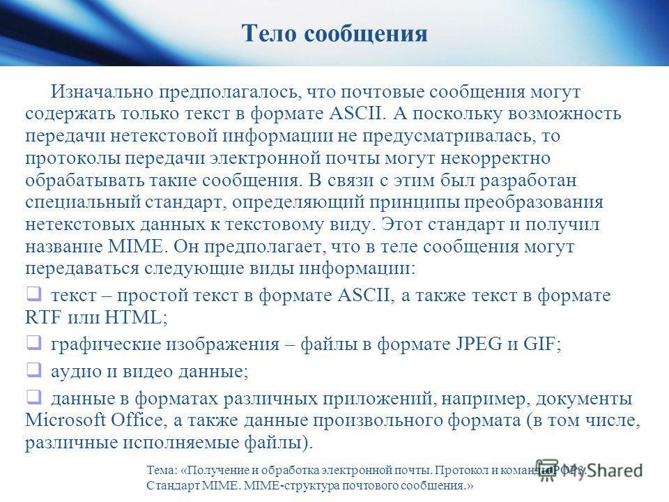 Тело сообщения Изначально предполагалось, что почтовые сообщения могут содержать только текст в формате ASCII. А поскольку возможность передачи нетекстовой информации не предусматривалась, то протоколы передачи электронной почты могут некорректно обр
