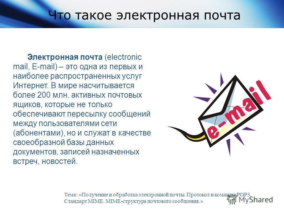 Что такое электронная почта Электронная почта (electronic mail, E-mail) – это одна из первых и наиболее распространенных услуг Интернет. В мире насчитывается более 200 млн. активных почтовых ящиков, которые не только обеспечивают пересылку сообщений