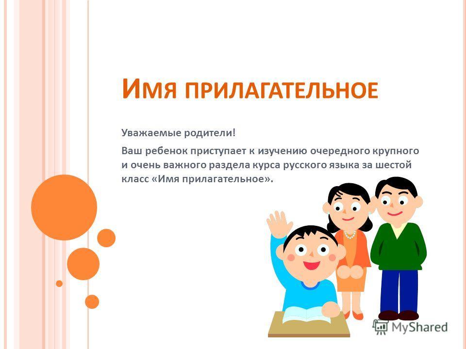 И МЯ ПРИЛАГАТЕЛЬНОЕ Уважаемые родители! Ваш ребенок приступает к изучению очередного крупного и очень важного раздела курса русского языка за шестой класс «Имя прилагательное».