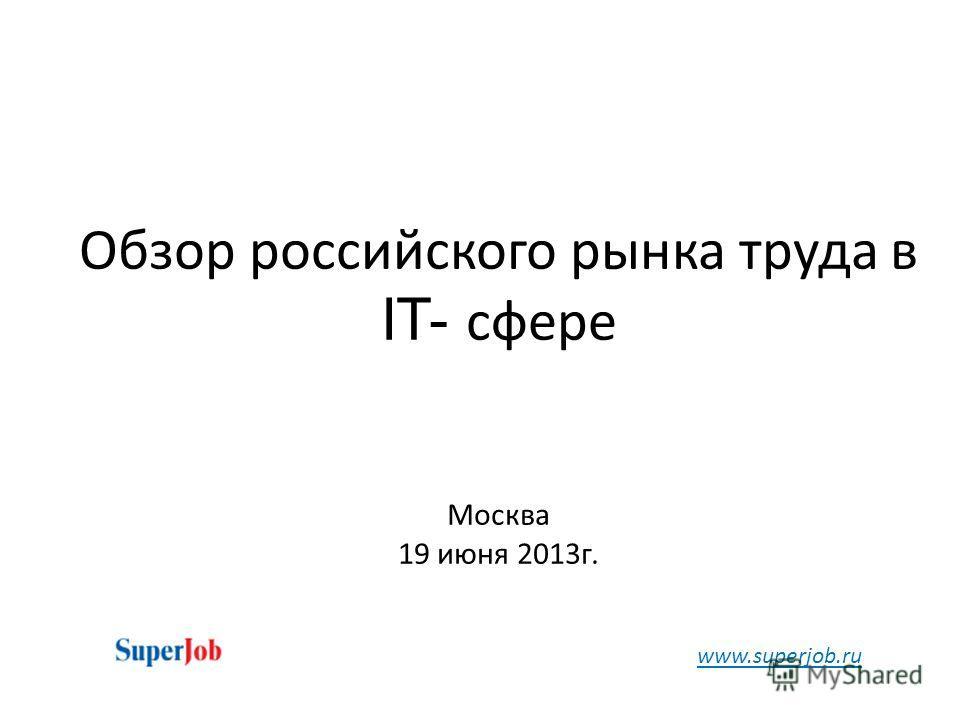 Обзор российского рынка труда в IT- сфере Москва 19 июня 2013г. www.superjob.ru