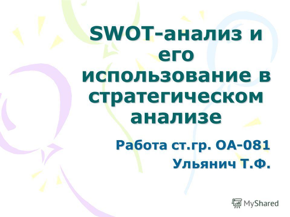 SWOT-анализ и его использование в стратегическом анализе Работа ст.гр. ОА-081 Ульянич Т.Ф.