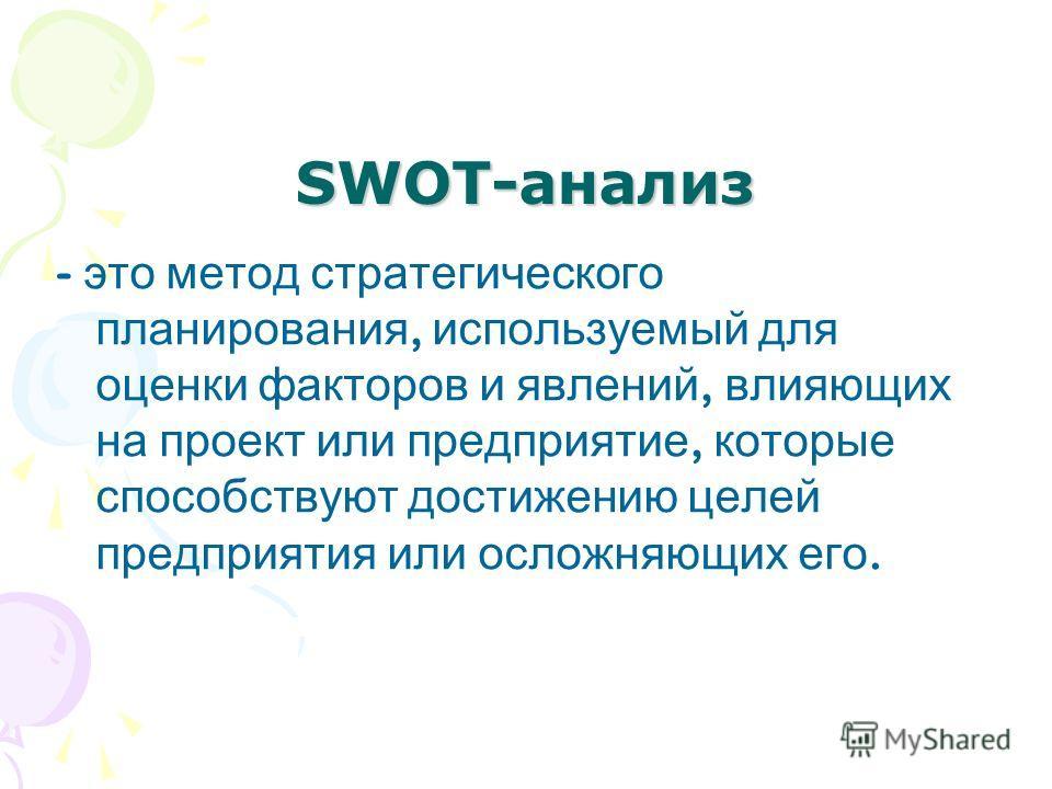 SWOT-анализ - это метод стратегического планирования, используемый для оценки факторов и явлений, влияющих на проект или предприятие, которые способствуют достижению целей предприятия или осложняющих его.
