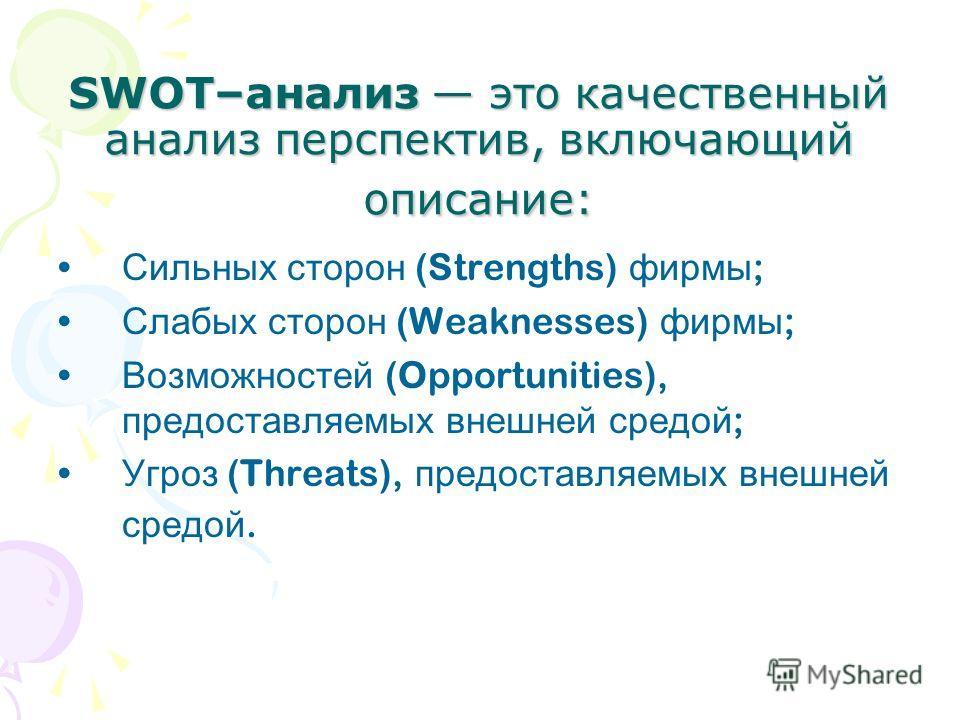 SWOT–анализ это качественный анализ перспектив, включающий описание: Сильных сторон (Strengths) фирмы ; Слабых сторон (Weaknesses) фирмы ; Возможностей (Opportunities), предоставляемых внешней средой ; Угроз (Threats), предоставляемых внешней средой.