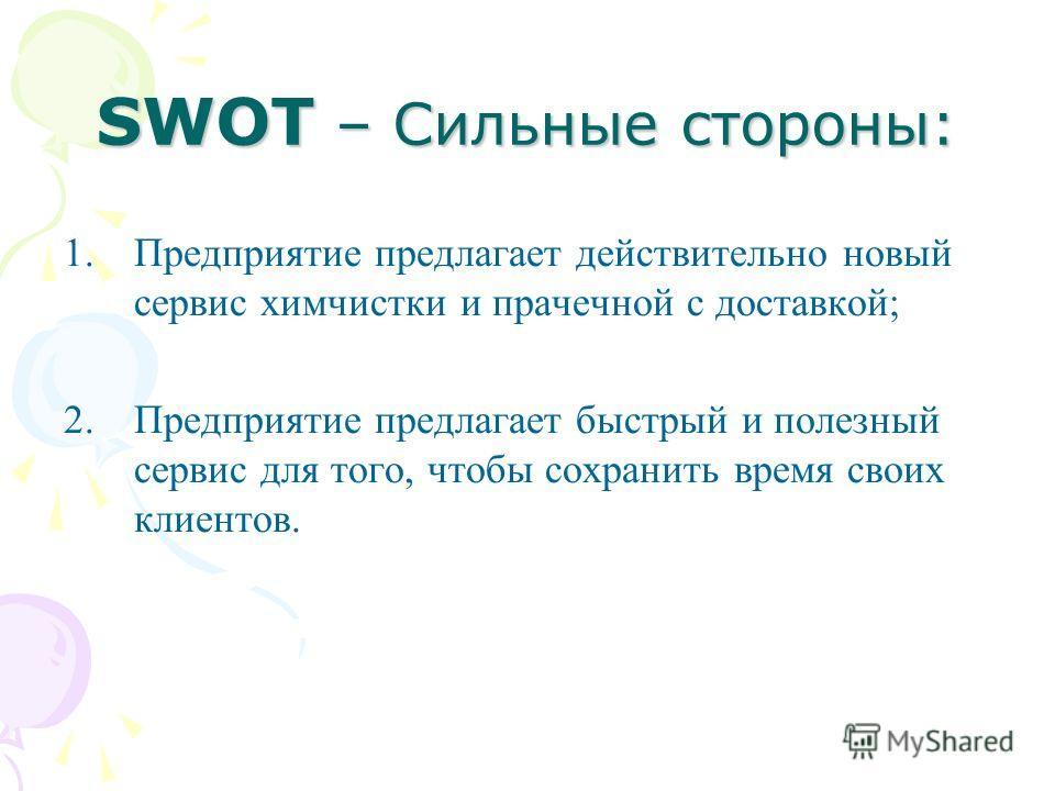 SWOT – Сильные стороны: 1.Предприятие предлагает действительно новый сервис химчистки и прачечной с доставкой; 2.Предприятие предлагает быстрый и полезный сервис для того, чтобы сохранить время своих клиентов.
