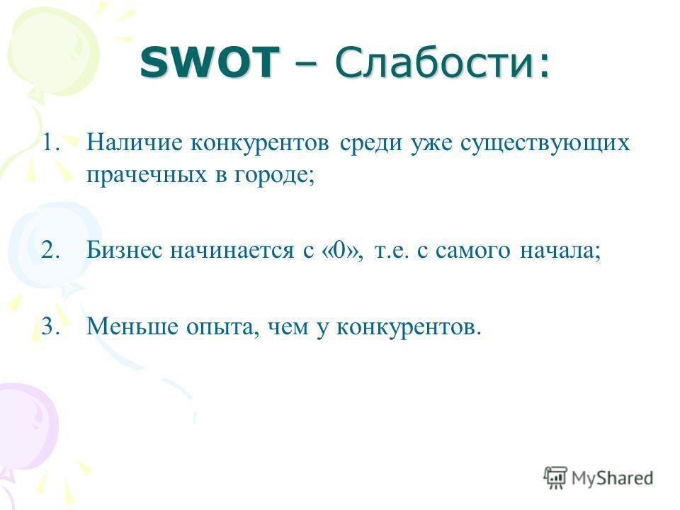SWOT – Слабости: SWOT – Слабости: 1.Наличие конкурентов среди уже существующих прачечных в городе; 2.Бизнес начинается с «0», т.е. с самого начала; 3.Меньше опыта, чем у конкурентов.