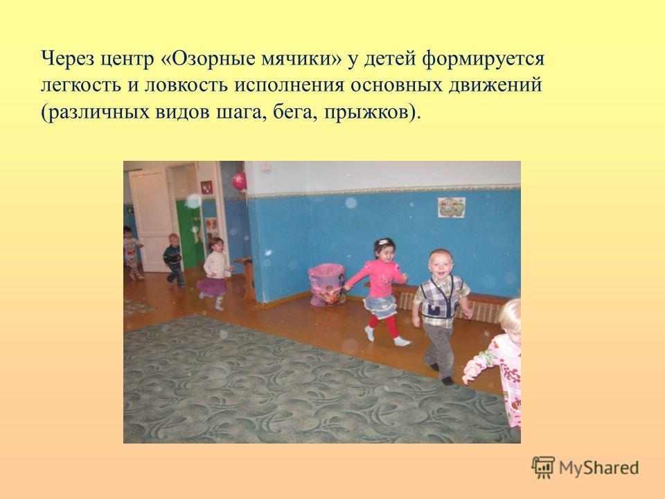 Через центр «Озорные мячики» у детей формируется легкость и ловкость исполнения основных движений (различных видов шага, бега, прыжков).