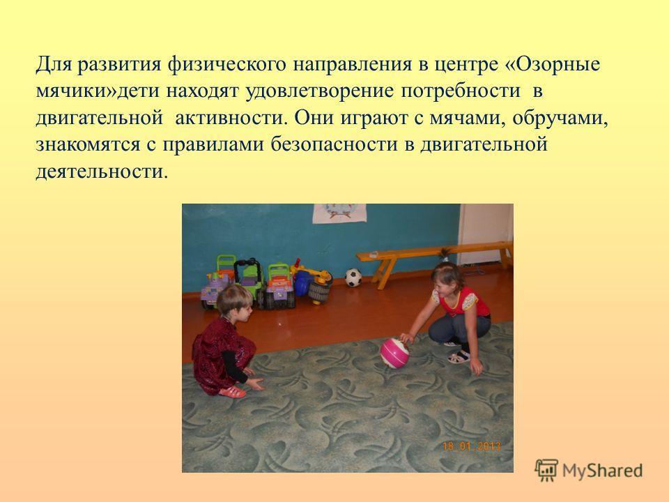 Для развития физического направления в центре «Озорные мячики»дети находят удовлетворение потребности в двигательной активности. Они играют с мячами, обручами, знакомятся с правилами безопасности в двигательной деятельности.