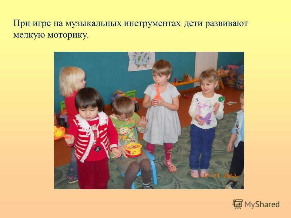 При игре на музыкальных инструментах дети развивают мелкую моторику.