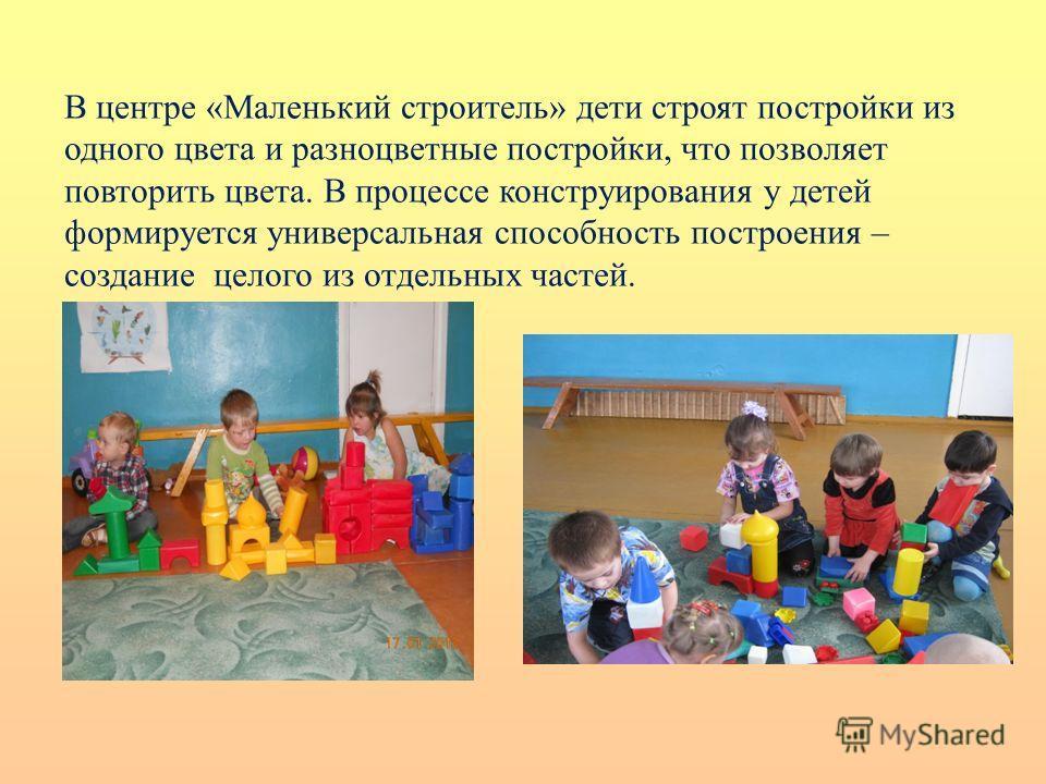 В центре «Маленький строитель» дети строят постройки из одного цвета и разноцветные постройки, что позволяет повторить цвета. В процессе конструирования у детей формируется универсальная способность построения – создание целого из отдельных частей.