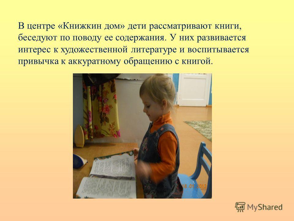 В центре «Книжкин дом» дети рассматривают книги, беседуют по поводу ее содержания. У них развивается интерес к художественной литературе и воспитывается привычка к аккуратному обращению с книгой.