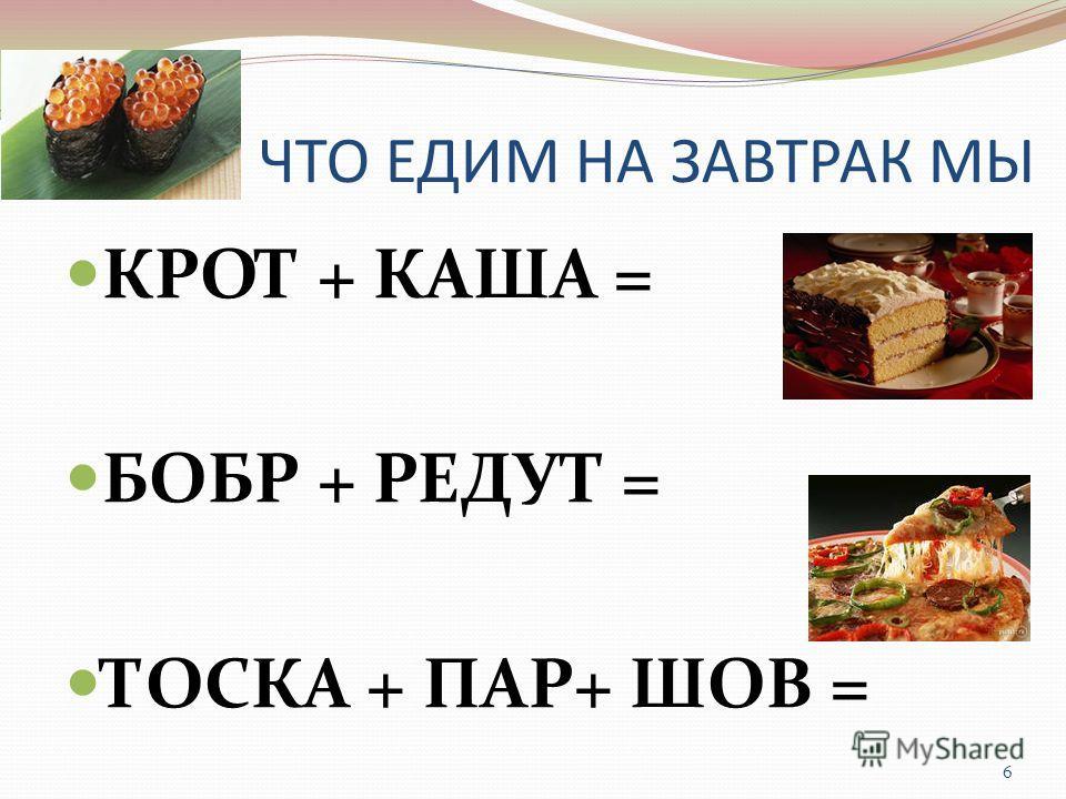 ЧТО ЕДИМ НА ЗАВТРАК МЫ КРОТ + КАША = БОБР + РЕДУТ = ТОСКА + ПАР+ ШОВ = 6