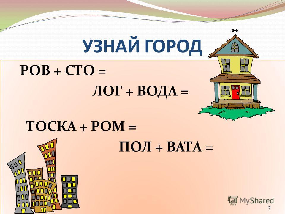 УЗНАЙ ГОРОД РОВ + СТО = ЛОГ + ВОДА = ТОСКА + РОМ = ПОЛ + ВАТА = РОВ + СТО = ЛОГ + ВОДА = ТОСКА + РОМ = ПОЛ + ВАТА = 7