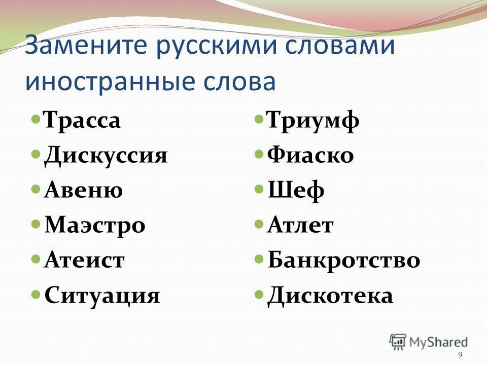 Замените русскими словами иностранные слова Трасса Дискуссия Авеню Маэстро Атеист Ситуация Триумф Фиаско Шеф Атлет Банкротство Дискотека 9