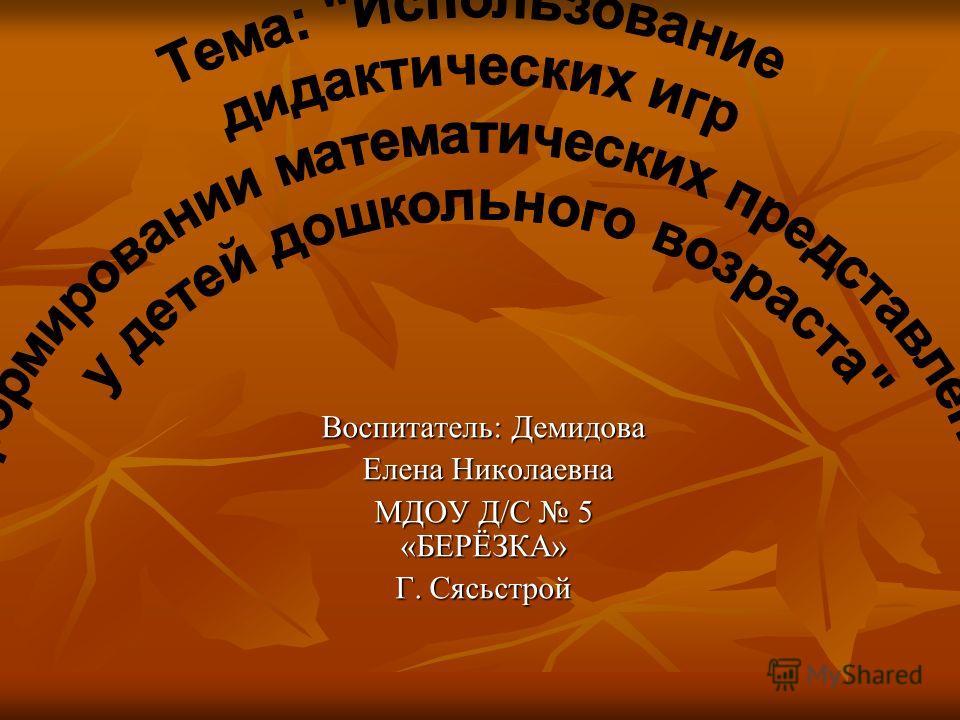 Воспитатель: Демидова Елена Николаевна Елена Николаевна МДОУ Д/С 5 «БЕРЁЗКА» Г. Сясьстрой
