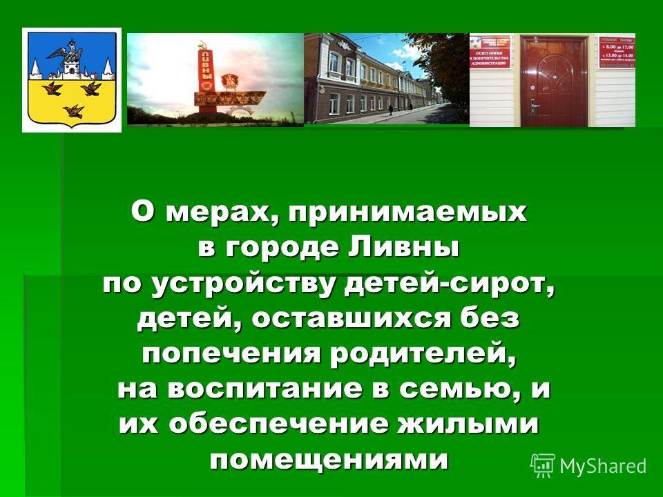 О мерах, принимаемых в городе Ливны по устройству детей-сирот, детей, оставшихся без попечения родителей, на воспитание в семью, и их обеспечение жилыми помещениями