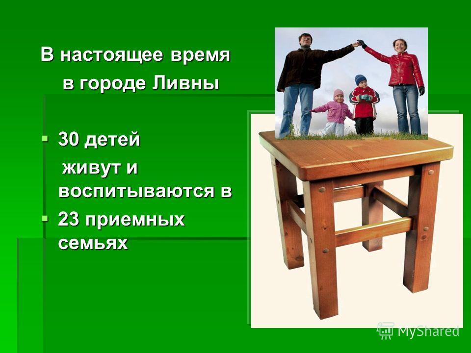В настоящее время в городе Ливны в городе Ливны 30 детей 30 детей живут и воспитываются в живут и воспитываются в 23 приемных семьях 23 приемных семьях