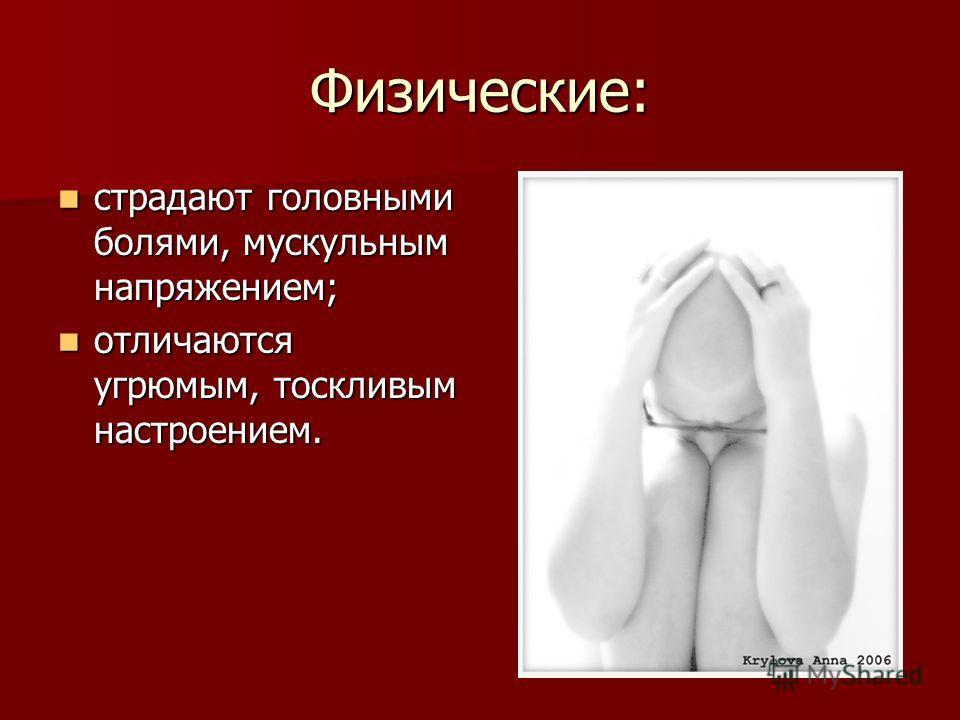 Физические: страдают головными болями, мускульным напряжением; страдают головными болями, мускульным напряжением; отличаются угрюмым, тоскливым настроением. отличаются угрюмым, тоскливым настроением.